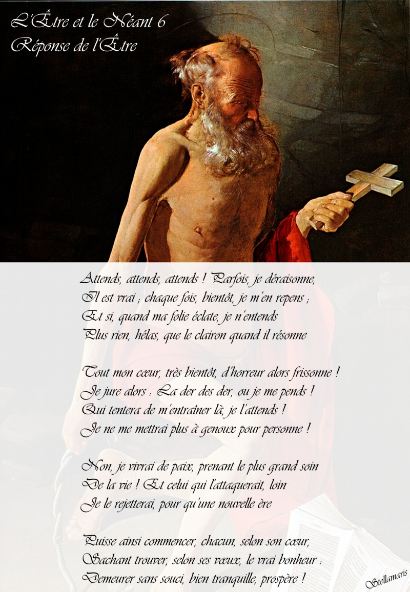L'Être et le Néant - 6 - Réponse de l'Être / / Attends, attends, attends ! Parfois, je déraisonne, / / Il est vrai ; chaque fois, bientôt, je m'en repens ; / Et si, quand ma folie éclate, je n'entends / Plus rien, hélas, que le clairon quand il résonne / / Tout mon cœur, très bientôt, d'horreur alors frissonne ! / Je jure alors : La der des der, ou je me pends ! / Qui tentera de m'entraîner là, je l'attends ! / Je ne me mettrai plus à genoux pour personne ! / / Non, je vivrai de paix, prenant le plus grand soin / De la vie ! Et celui qui l'attaquerait, loin / Je le rejetterai, pour qu'une nouvelle ère / / Puisse ainsi commencer, chacun, selon son cœur, / Sachant trouver, selon ses vœux, le vrai bonheur : / Demeurer sans souci, bien tranquille, prospère ! / / Stellamaris