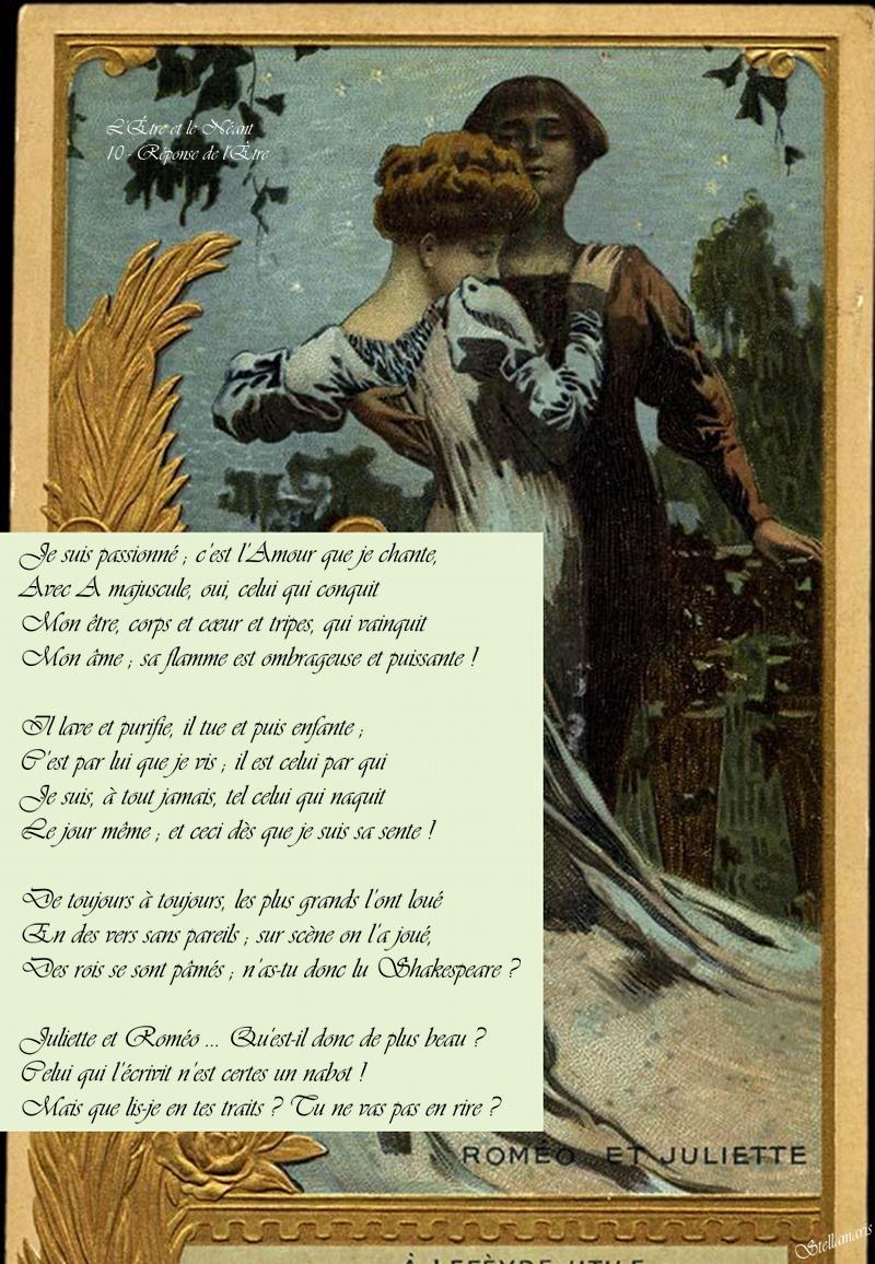 L'Être et le Néant 10 - Réponse de l'Être / / Je suis passionné ; c'est l'Amour que je chante, / Avec A majuscule, oui, celui qui conquit / Mon être, corps et cœur et tripes, qui vainquit / Mon âme ; sa flamme est ombrageuse et puissante ! / / Il lave et purifie, il tue et puis enfante ; / C'est par lui que je vis ; il est celui par qui / Je suis, à tout jamais, tel celui qui naquit / Le jour même ; et ceci dès que je suis sa sente ! / / De toujours à toujours, les plus grands l'ont loué / En des vers sans pareils ; sur scène on l'a joué, / Des rois se sont pâmés ; n'as-tu donc lu Shakespeare ? / / Juliette et Roméo ... Qu'est-il donc de plus beau ? / Celui qui l'écrivit n'est certes un nabot ! / Mais que lis-je en tes traits ? Tu ne vas pas en rire ? / / Stellamaris